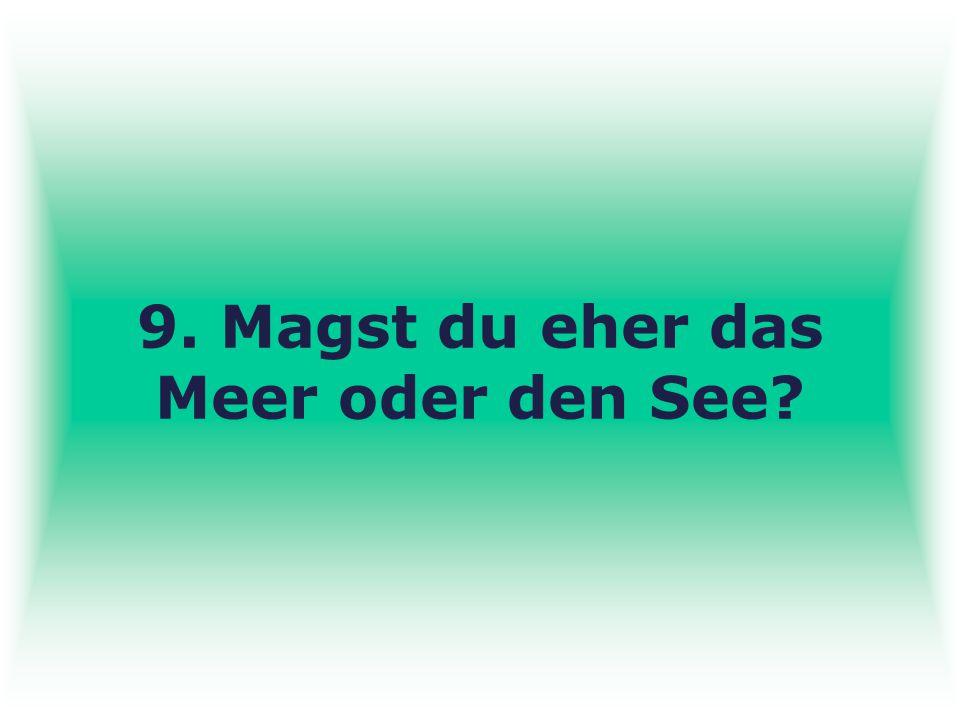 9. Magst du eher das Meer oder den See?