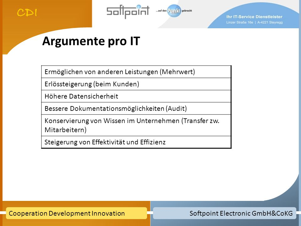 Softpoint Electronic GmbH&CoKGCooperation Development Innovation Argumente pro IT Ermöglichen von anderen Leistungen (Mehrwert) Erlössteigerung (beim Kunden) Höhere Datensicherheit Bessere Dokumentationsmöglichkeiten (Audit) Konservierung von Wissen im Unternehmen (Transfer zw.