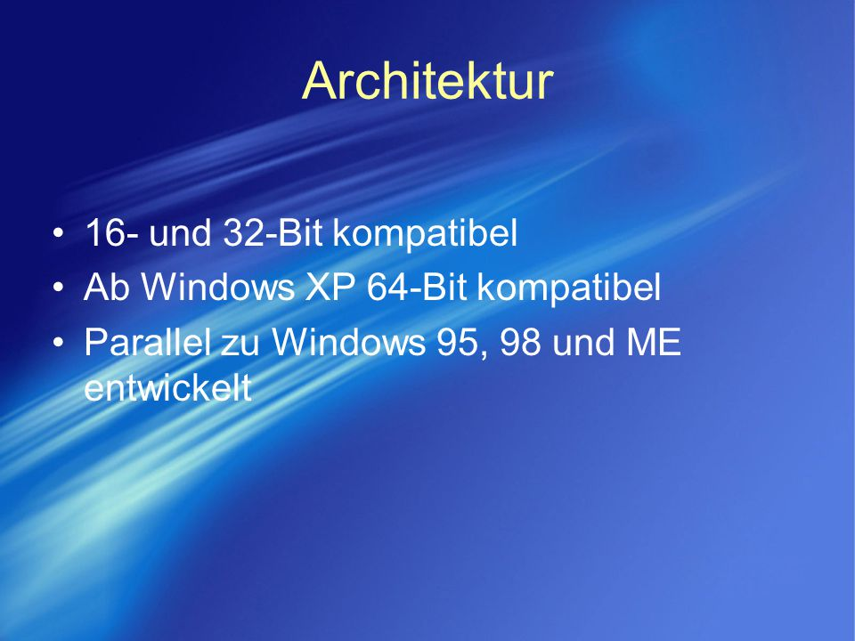 Architektur 16- und 32-Bit kompatibel Ab Windows XP 64-Bit kompatibel Parallel zu Windows 95, 98 und ME entwickelt