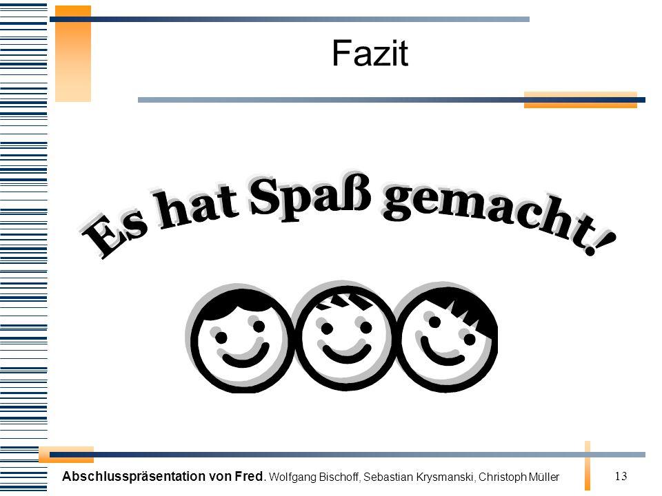 Abschlusspräsentation von Fred. Wolfgang Bischoff, Sebastian Krysmanski, Christoph Müller 13 Fazit