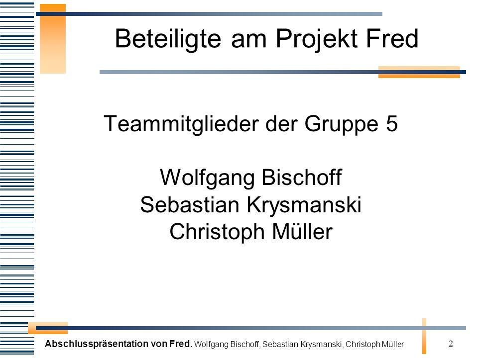 Abschlusspräsentation von Fred. Wolfgang Bischoff, Sebastian Krysmanski, Christoph Müller 2 Beteiligte am Projekt Fred Teammitglieder der Gruppe 5 Wol