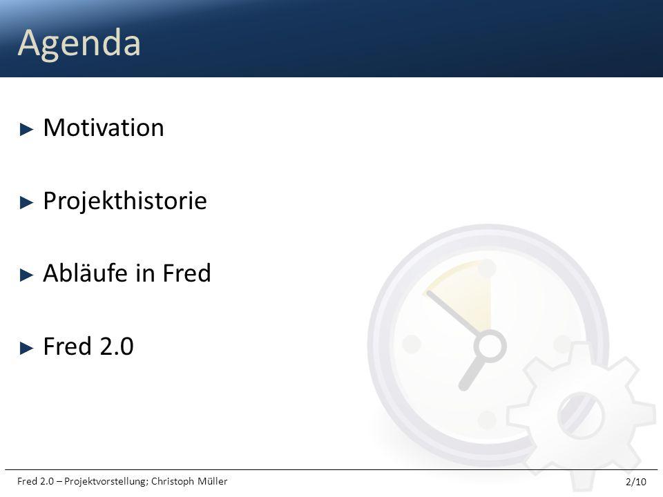 Fred 2.0 – Projektvorstellung; Christoph Müller Motivation Projekthistorie Abläufe in Fred Fred 2.0 Agenda 2/10