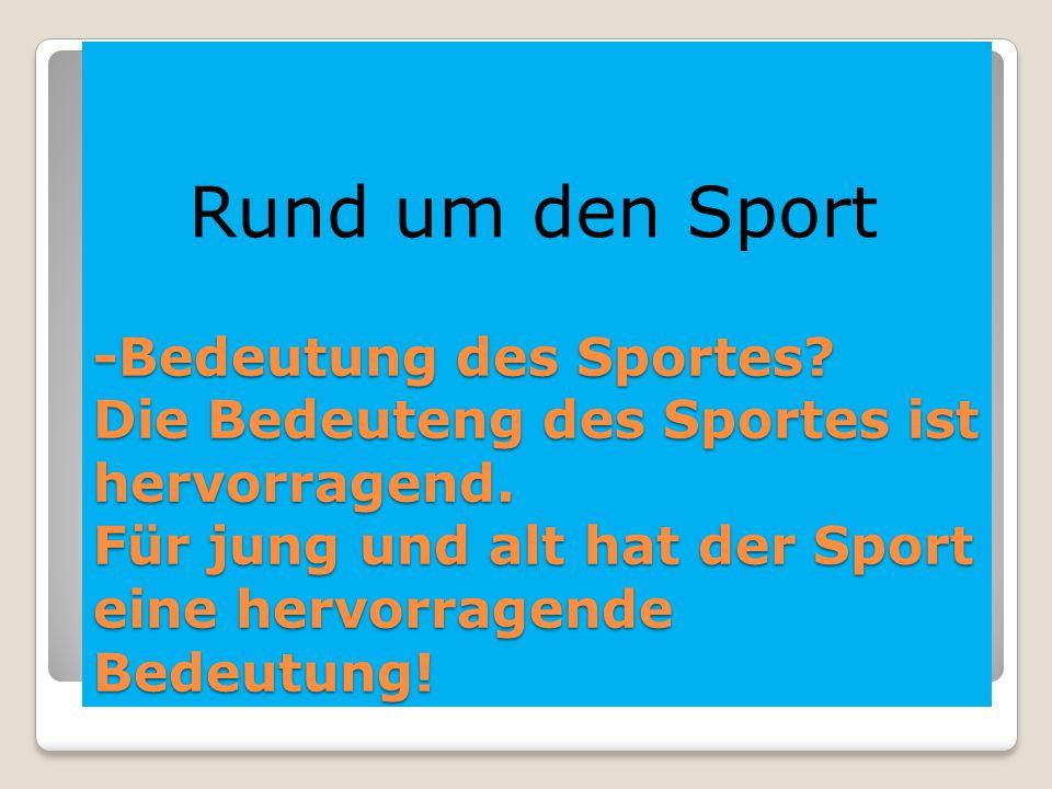 -Bedeutung des Sportes? Die Bedeuteng des Sportes ist hervorragend. Für jung und alt hat der Sport eine hervorragende Bedeutung! Rund um den Sport