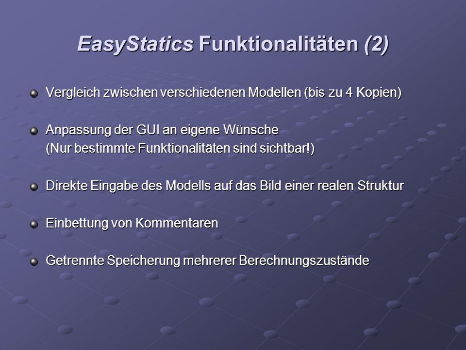 EasyStatics Funktionalitäten (2) Vergleich zwischen verschiedenen Modellen (bis zu 4 Kopien) Anpassung der GUI an eigene Wünsche (Nur bestimmte Funktionalitäten sind sichtbar!) Direkte Eingabe des Modells auf das Bild einer realen Struktur Einbettung von Kommentaren Getrennte Speicherung mehrerer Berechnungszustände