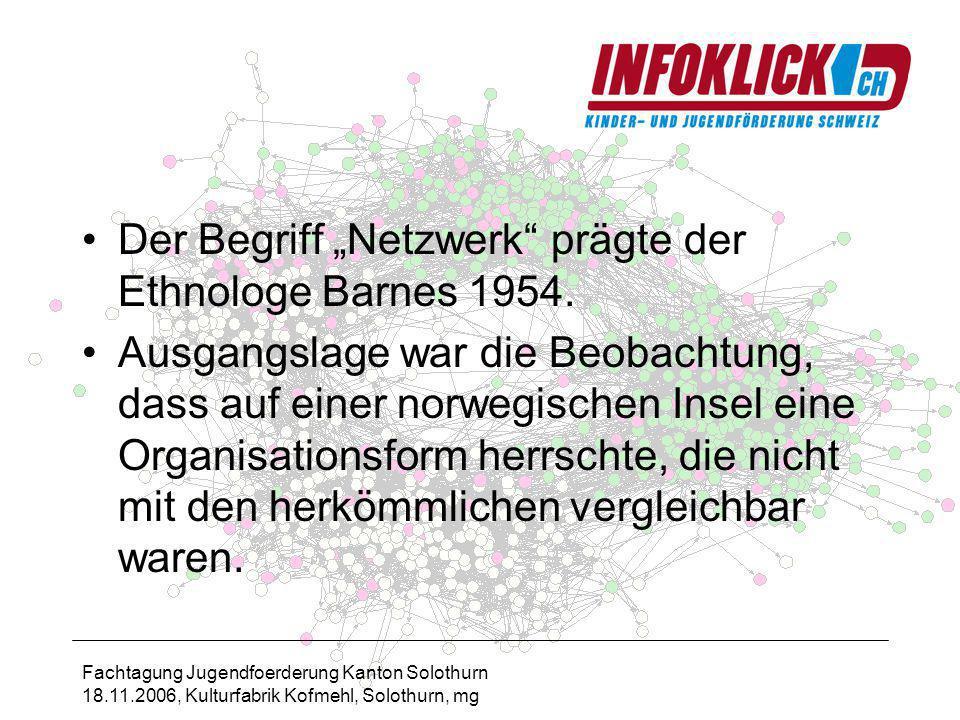 Fachtagung Jugendfoerderung Kanton Solothurn 18.11.2006, Kulturfabrik Kofmehl, Solothurn, mg Der Begriff Netzwerk prägte der Ethnologe Barnes 1954.