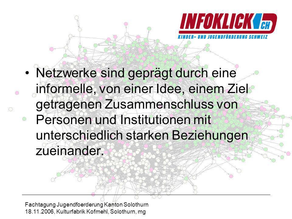 Fachtagung Jugendfoerderung Kanton Solothurn 18.11.2006, Kulturfabrik Kofmehl, Solothurn, mg Netzwerke sind geprägt durch eine informelle, von einer Idee, einem Ziel getragenen Zusammenschluss von Personen und Institutionen mit unterschiedlich starken Beziehungen zueinander.