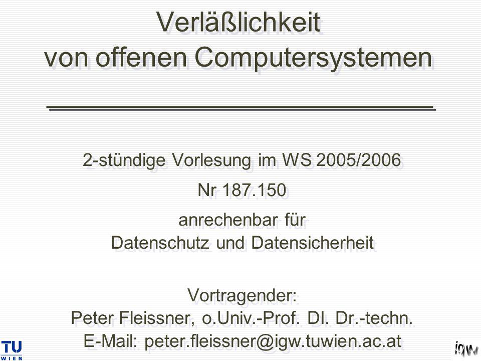 Verläßlichkeit von offenen Computersystemen 2-stündige Vorlesung im WS 2005/2006 Nr 187.150 anrechenbar für Datenschutz und Datensicherheit Vortragender: Peter Fleissner, o.Univ.-Prof.