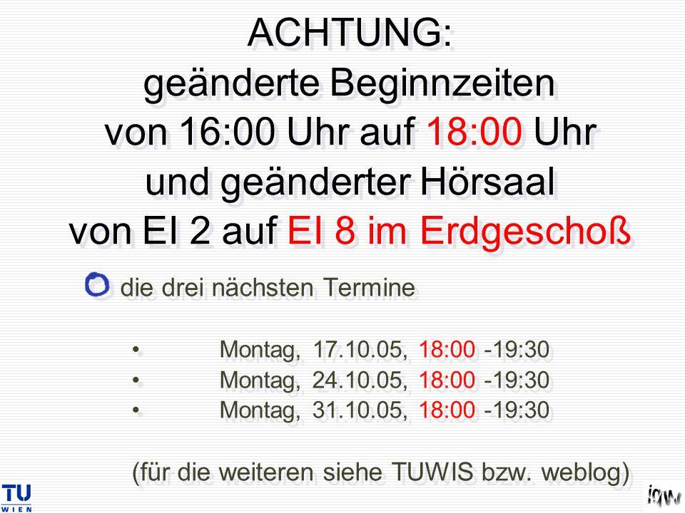 ACHTUNG: geänderte Beginnzeiten von 16:00 Uhr auf 18:00 Uhr und geänderter Hörsaal von EI 2 auf EI 8 im Erdgeschoß die drei nächsten Termine Montag, 17.10.05, 18:00 -19:30 Montag, 24.10.05, 18:00 -19:30 Montag, 31.10.05, 18:00 -19:30 (für die weiteren siehe TUWIS bzw.