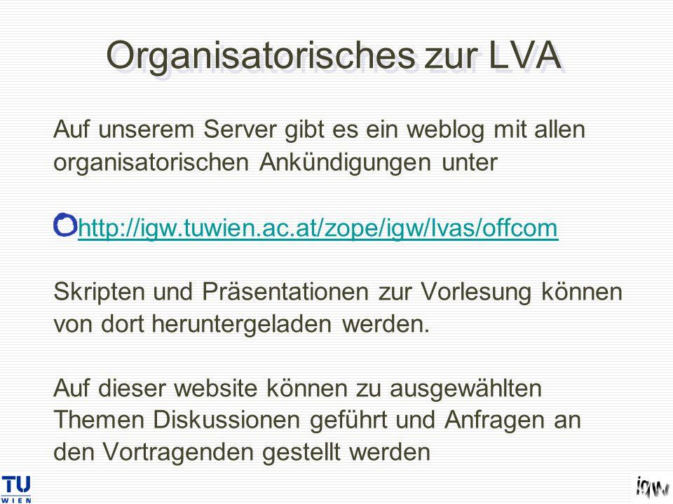 Organisatorisches zur LVA Auf unserem Server gibt es ein weblog mit allen organisatorischen Ankündigungen unter http://igw.tuwien.ac.at/zope/igw/lvas/offcom http://igw.tuwien.ac.at/zope/igw/lvas/offcom Skripten und Präsentationen zur Vorlesung können von dort heruntergeladen werden.