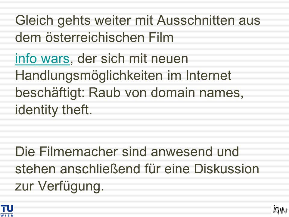 Gleich gehts weiter mit Ausschnitten aus dem österreichischen Film info warsinfo wars, der sich mit neuen Handlungsmöglichkeiten im Internet beschäftigt: Raub von domain names, identity theft.