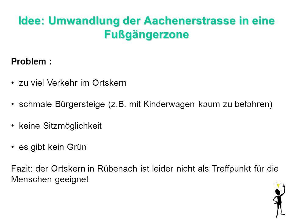 Idee: Umwandlung der Aachenerstrasse in eine Fußgängerzone Problem : zu viel Verkehr im Ortskern schmale Bürgersteige (z.B. mit Kinderwagen kaum zu be