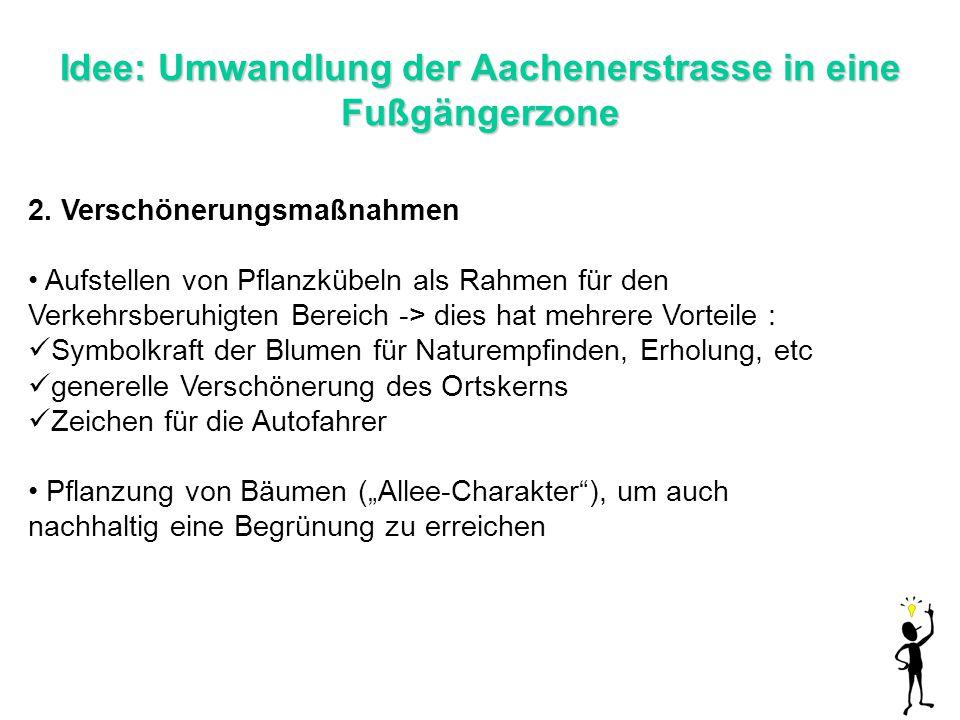 Idee: Umwandlung der Aachenerstrasse in eine Fußgängerzone 2. Verschönerungsmaßnahmen Aufstellen von Pflanzkübeln als Rahmen für den Verkehrsberuhigte