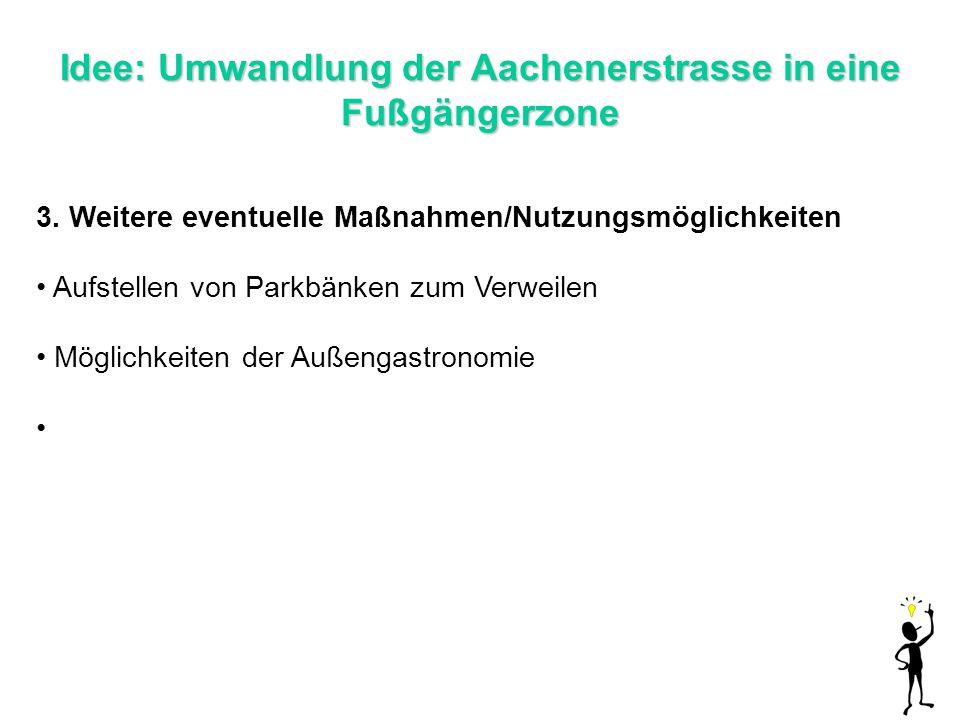 Idee: Umwandlung der Aachenerstrasse in eine Fußgängerzone 3. Weitere eventuelle Maßnahmen/Nutzungsmöglichkeiten Aufstellen von Parkbänken zum Verweil