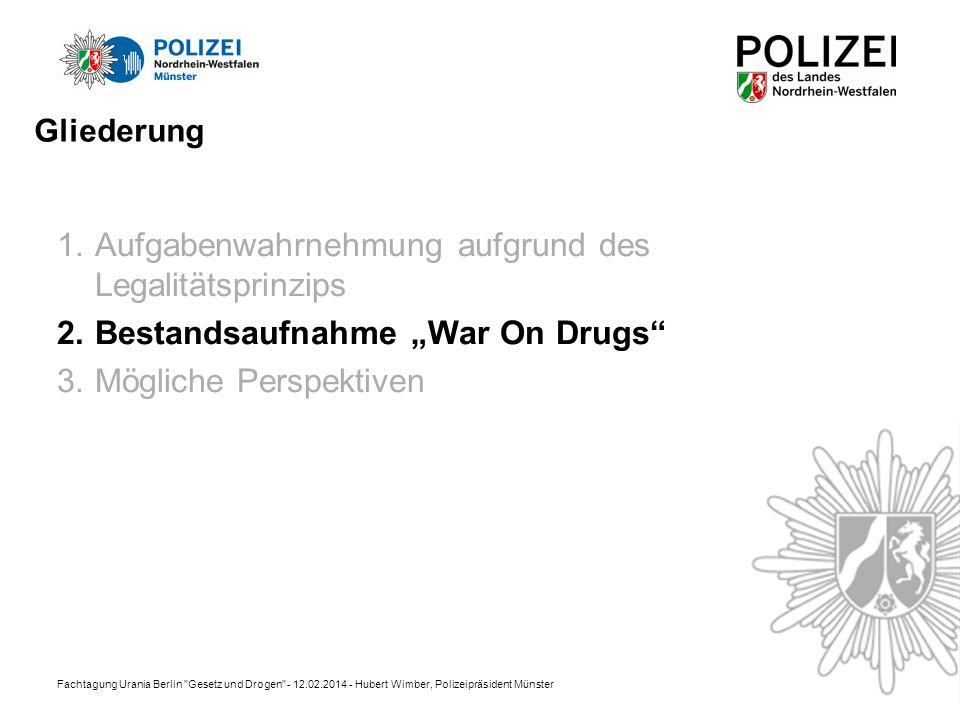 Fachtagung Urania Berlin Gesetz und Drogen - 12.02.2014 - Hubert Wimber, Polizeipräsident Münster Gliederung 1.Aufgabenwahrnehmung aufgrund des Legalitätsprinzips 2.Bestandsaufnahme War On Drugs 3.Mögliche Perspektiven