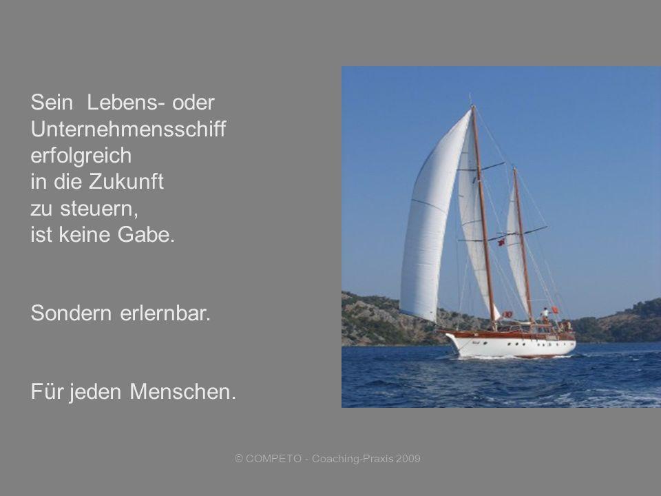 © COMPETO - Coaching-Praxis 2009 Sein Lebens- oder Unternehmensschiff erfolgreich in die Zukunft zu steuern, ist keine Gabe.