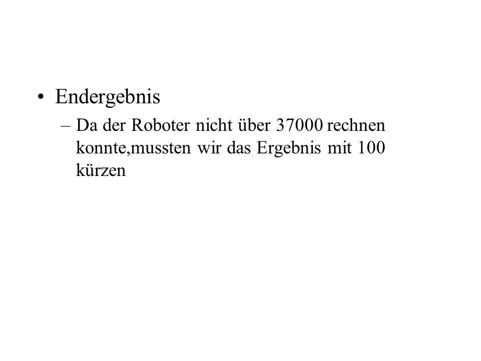 Endergebnis –Da der Roboter nicht über 37000 rechnen konnte,mussten wir das Ergebnis mit 100 kürzen