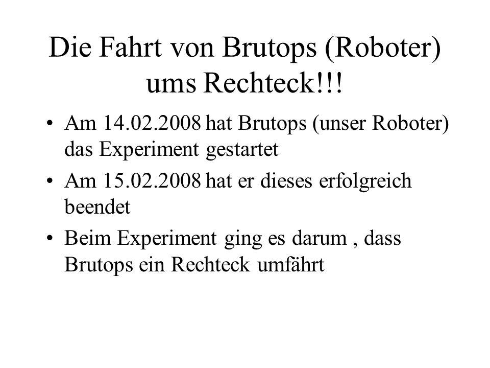 Die Fahrt von Brutops (Roboter) ums Rechteck!!! Am 14.02.2008 hat Brutops (unser Roboter) das Experiment gestartet Am 15.02.2008 hat er dieses erfolgr
