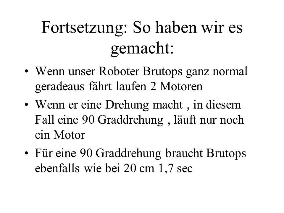 Fortsetzung: So haben wir es gemacht: Wenn unser Roboter Brutops ganz normal geradeaus fährt laufen 2 Motoren Wenn er eine Drehung macht, in diesem Fall eine 90 Graddrehung, läuft nur noch ein Motor Für eine 90 Graddrehung braucht Brutops ebenfalls wie bei 20 cm 1,7 sec