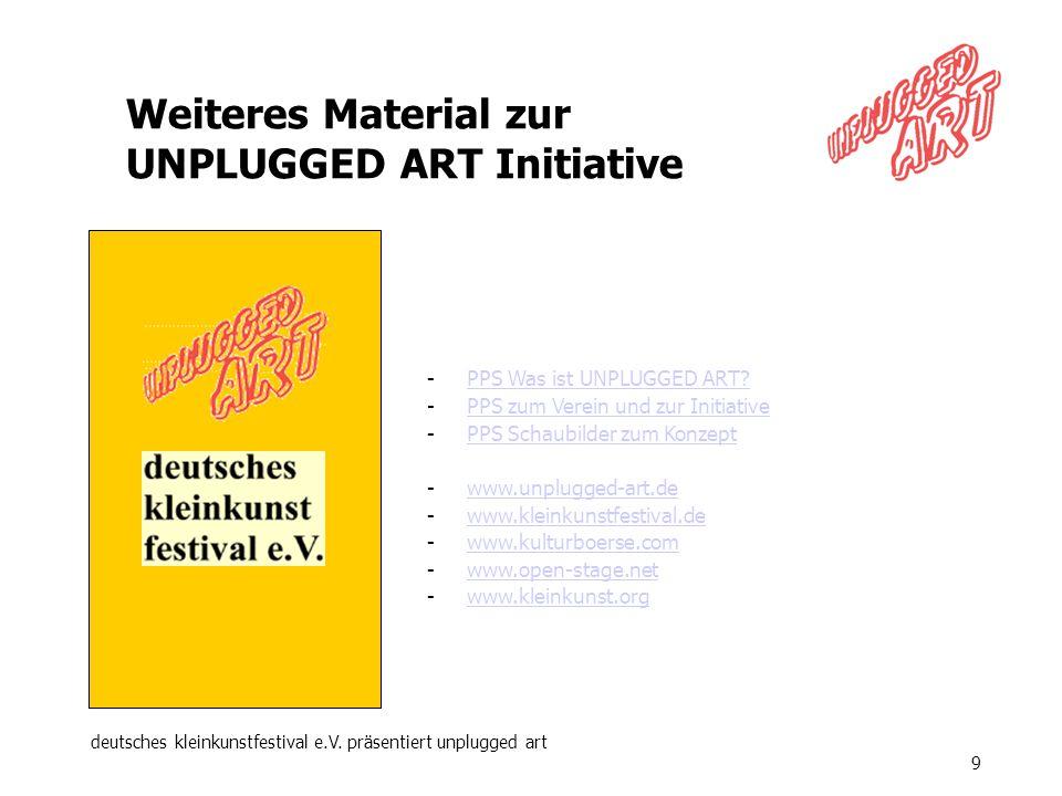 deutsches kleinkunstfestival e.V. präsentiert unplugged art 9 Weiteres Material zur UNPLUGGED ART Initiative -PPS Was ist UNPLUGGED ART?PPS Was ist UN