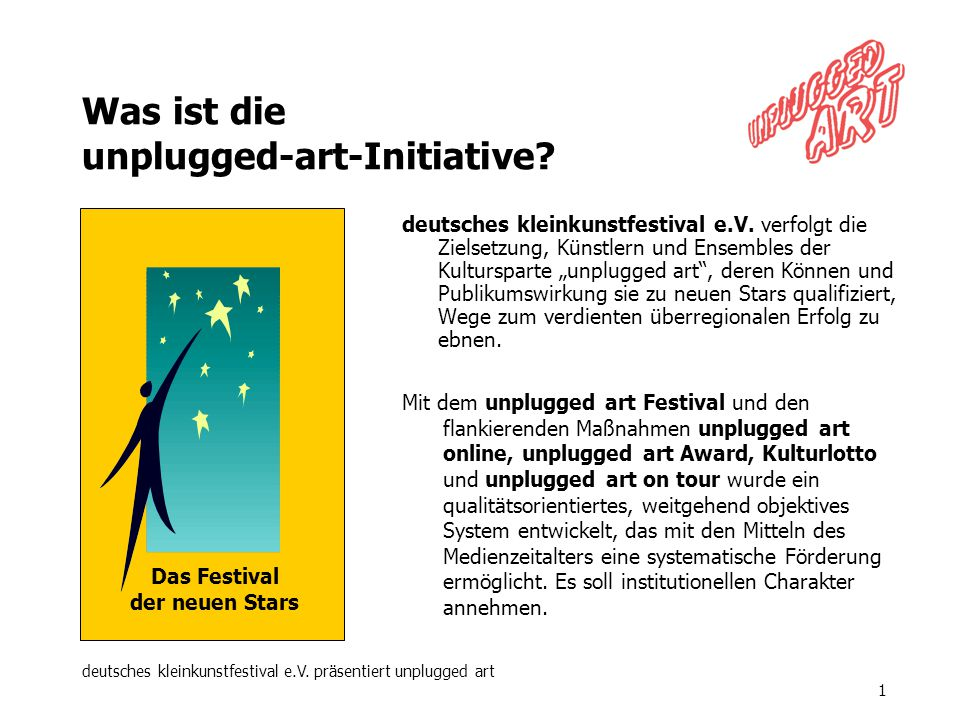 deutsches kleinkunstfestival e.V. präsentiert unplugged art 1 Was ist die unplugged-art-Initiative? deutsches kleinkunstfestival e.V. verfolgt die Zie