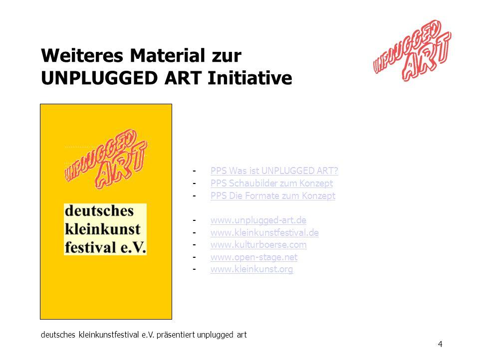 deutsches kleinkunstfestival e.V. präsentiert unplugged art 4 Weiteres Material zur UNPLUGGED ART Initiative -PPS Was ist UNPLUGGED ART?PPS Was ist UN