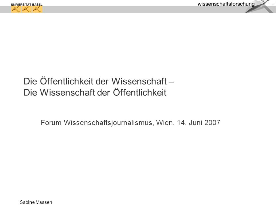 Sabine Maasen Die Öffentlichkeit der Wissenschaft – Die Wissenschaft der Öffentlichkeit Forum Wissenschaftsjournalismus, Wien, 14. Juni 2007