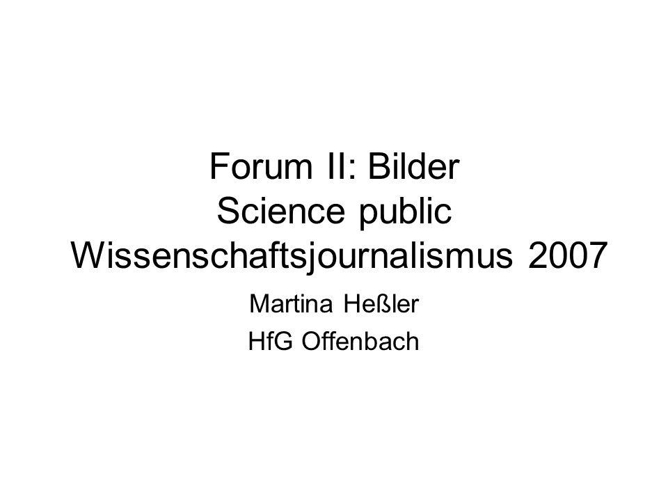 Forum II: Bilder Science public Wissenschaftsjournalismus 2007 Martina Heßler HfG Offenbach