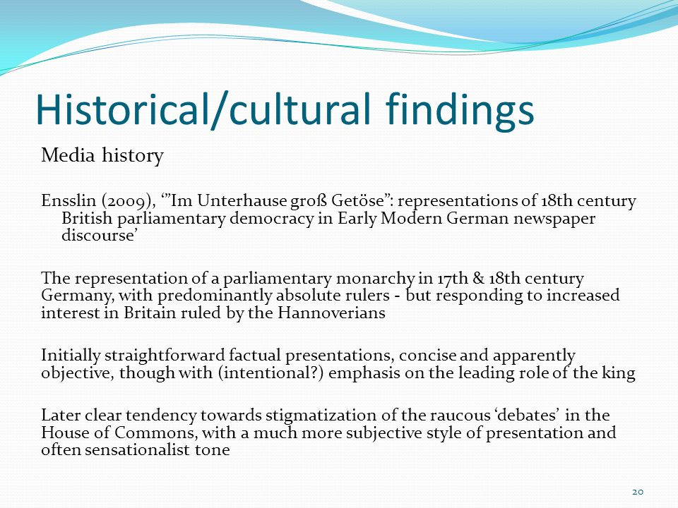 Historical/cultural findings Media history Ensslin (2009), Im Unterhause groß Getöse: representations of 18th century British parliamentary democracy in Early Modern German newspaper discourse The representation of a parliamentary monarchy in 17th & 18th century Germany, with predominantly absolute rulers - but responding to increased interest in Britain ruled by the Hannoverians Initially straightforward factual presentations, concise and apparently objective, though with (intentional?) emphasis on the leading role of the king Later clear tendency towards stigmatization of the raucous debates in the House of Commons, with a much more subjective style of presentation and often sensationalist tone 20