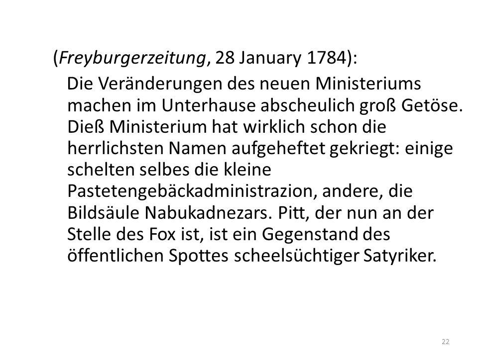 22 (Freyburgerzeitung, 28 January 1784): Die Veränderungen des neuen Ministeriums machen im Unterhause abscheulich groß Getöse.