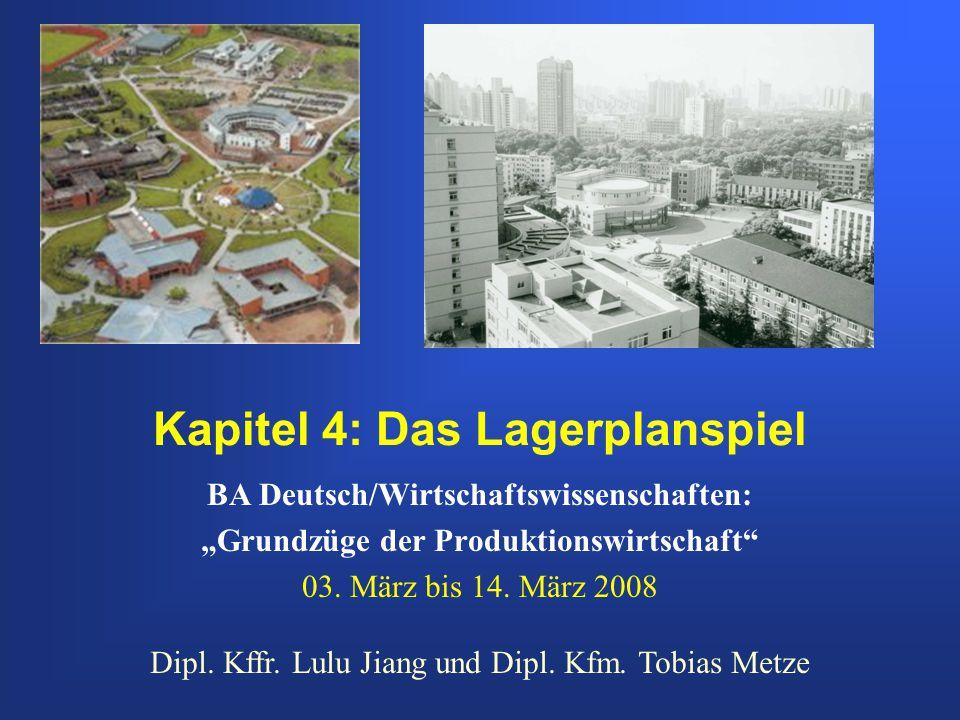 Kapitel 4: Das Lagerplanspiel BA Deutsch/Wirtschaftswissenschaften: Grundzüge der Produktionswirtschaft 03. März bis 14. März 2008 Dipl. Kffr. Lulu Ji