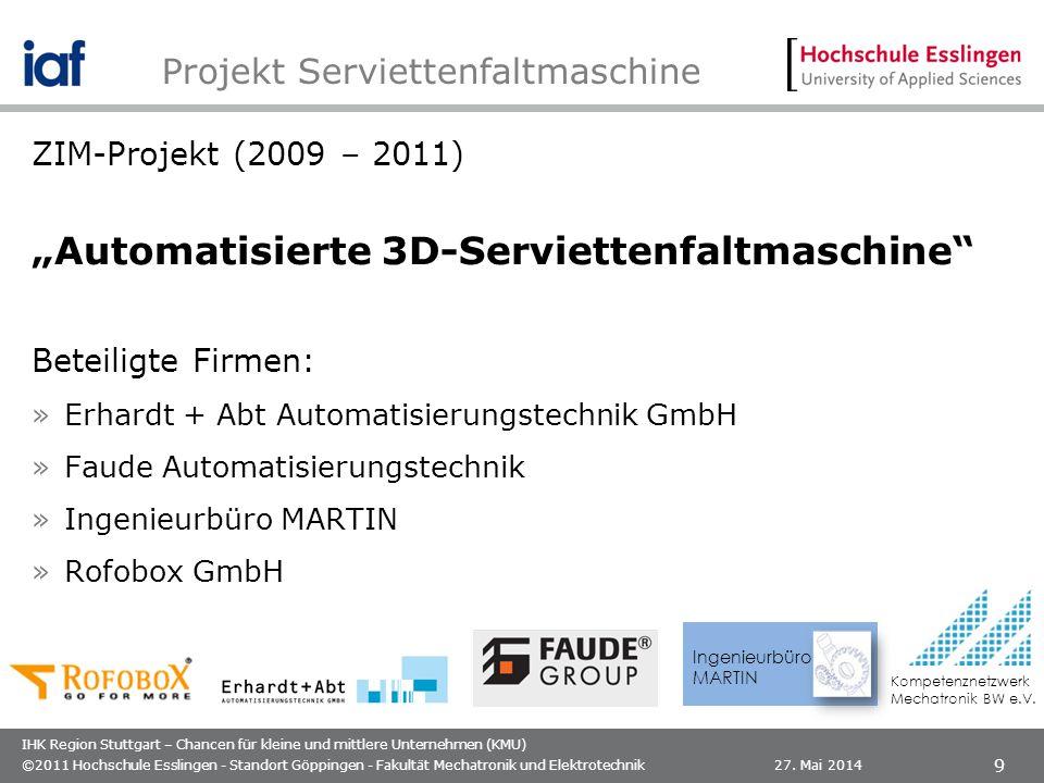 IHK Region Stuttgart – Chancen für kleine und mittlere Unternehmen (KMU) ZIM-Projekt (2009 – 2011) Automatisierte 3D-Serviettenfaltmaschine Beteiligte Firmen: »Erhardt + Abt Automatisierungstechnik GmbH »Faude Automatisierungstechnik »Ingenieurbüro MARTIN »Rofobox GmbH 27.
