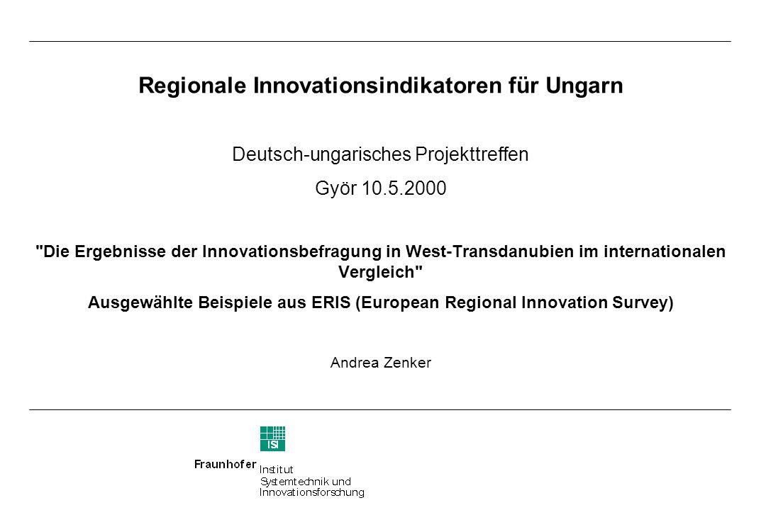 Regionale Innovationsindikatoren für Ungarn Deutsch-ungarisches Projekttreffen Györ 10.5.2000 Die Ergebnisse der Innovationsbefragung in West-Transdanubien im internationalen Vergleich Ausgewählte Beispiele aus ERIS (European Regional Innovation Survey) Andrea Zenker
