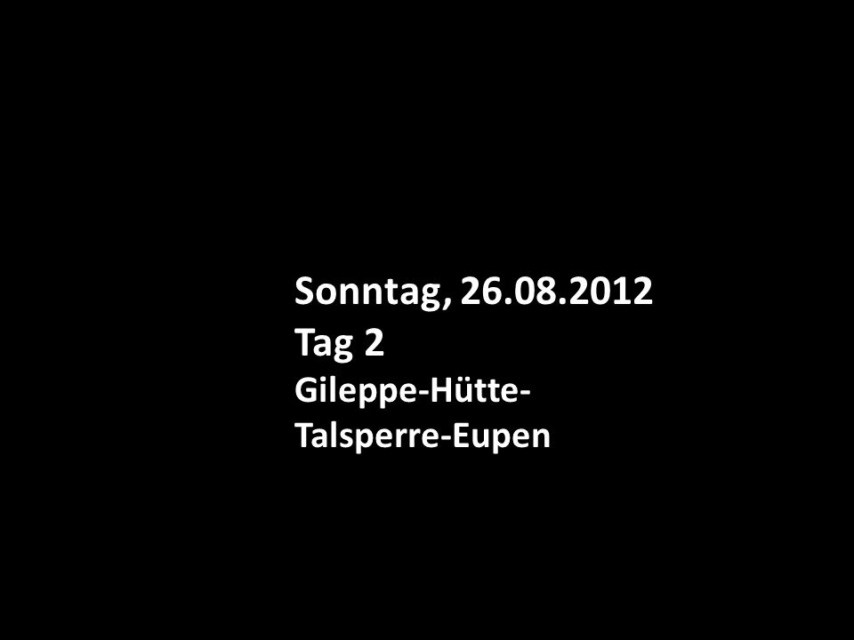 Sonntag, 26.08.2012 Tag 2 Gileppe-Hütte- Talsperre-Eupen