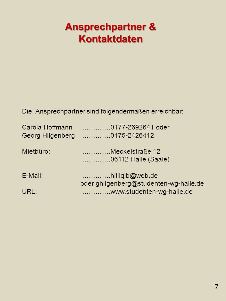 7 Ansprechpartner & Kontaktdaten Die Ansprechpartner sind folgendermaßen erreichbar: Carola Hoffmann ………….0177-2692641 oder Georg Hilgenberg ………….0175-2426412 Mietbüro: ………….Meckelstraße 12 ………….06112 Halle (Saale) E-Mail: ………….hilliqlb@web.de oder ghilgenberg@studenten-wg-halle.de URL: ………….www.studenten-wg-halle.de
