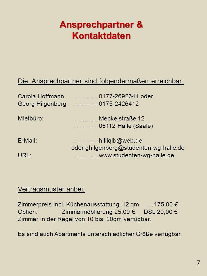 7 Ansprechpartner & Kontaktdaten Die Ansprechpartner sind folgendermaßen erreichbar: Carola Hoffmann ………….0177-2692641 oder Georg Hilgenberg ………….0175-2426412 Mietbüro: ………….Meckelstraße 12 ………….06112 Halle (Saale) E-Mail: ………….hilliqlb@web.de oder ghilgenberg@studenten-wg-halle.de URL: ………….www.studenten-wg-halle.de Vertragsmuster anbei:.