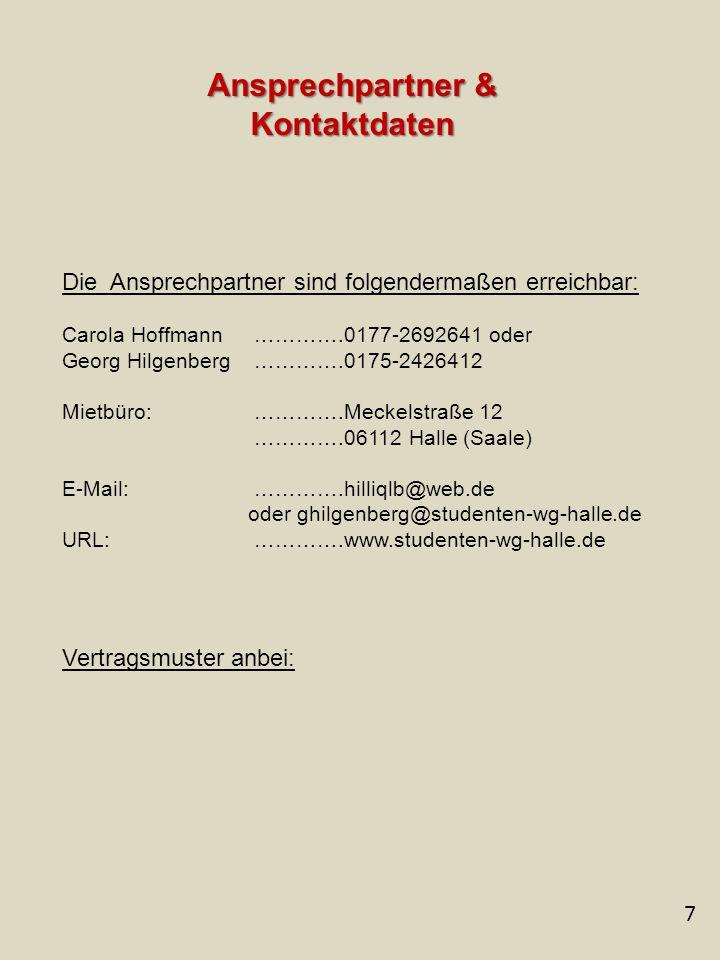 7 Ansprechpartner & Kontaktdaten Die Ansprechpartner sind folgendermaßen erreichbar: Carola Hoffmann ………….0177-2692641 oder Georg Hilgenberg ………….0175-2426412 Mietbüro: ………….Meckelstraße 12 ………….06112 Halle (Saale) E-Mail: ………….hilliqlb@web.de oder ghilgenberg@studenten-wg-halle.de URL: ………….www.studenten-wg-halle.de Vertragsmuster anbei: