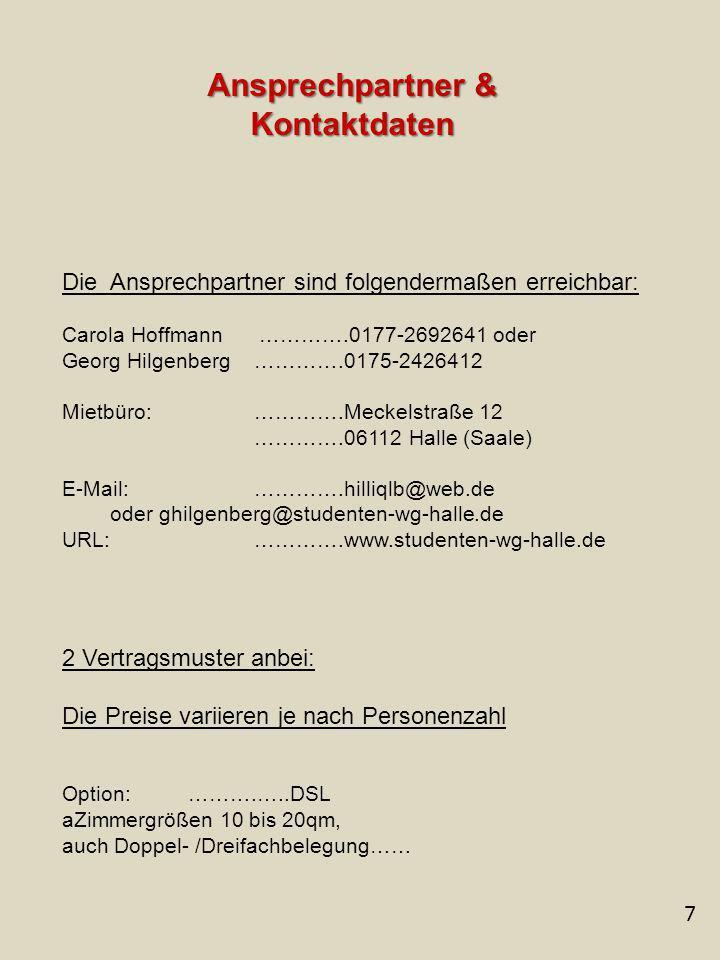 7 Ansprechpartner & Kontaktdaten Die Ansprechpartner sind folgendermaßen erreichbar: Carola Hoffmann ………….0177-2692641 oder Georg Hilgenberg ………….0175-2426412 Mietbüro: ………….Meckelstraße 12 ………….06112 Halle (Saale) E-Mail: ………….hilliqlb@web.de oder ghilgenberg@studenten-wg-halle.de URL: ………….www.studenten-wg-halle.de 2 Vertragsmuster anbei: Die Preise variieren je nach Personenzahl Option: ……….…..DSL aZimmergrößen 10 bis 20qm, auch Doppel- /Dreifachbelegung……