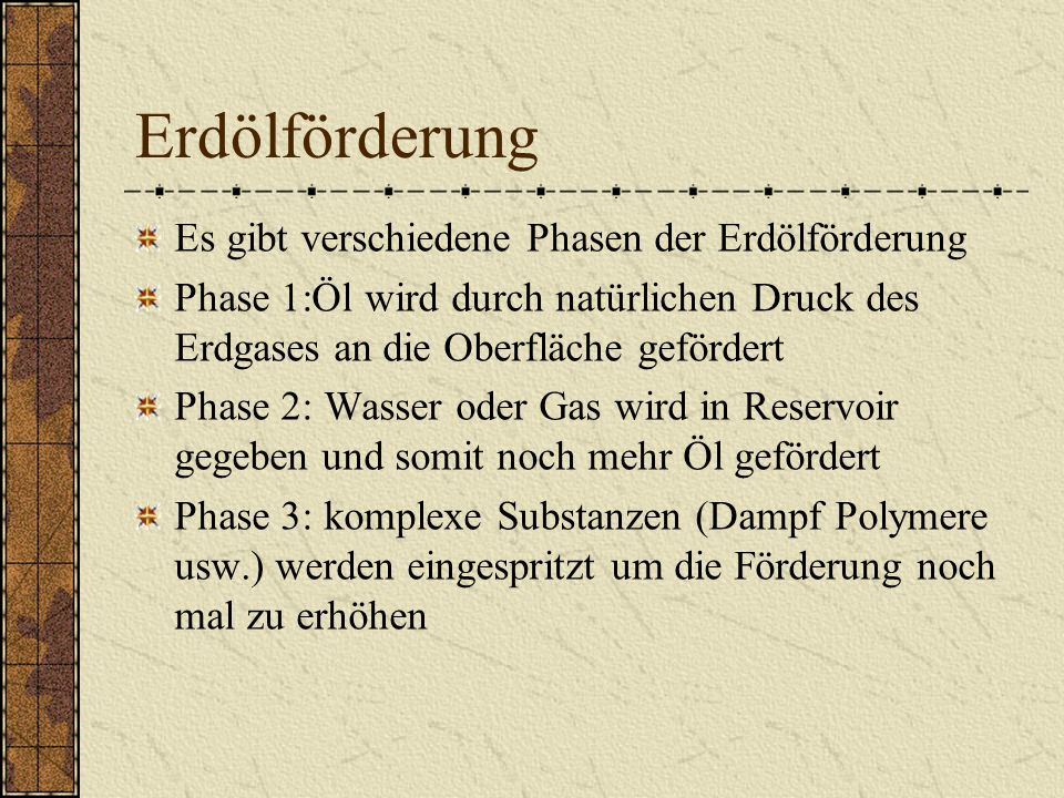 Erdölförderung Es gibt verschiedene Phasen der Erdölförderung Phase 1:Öl wird durch natürlichen Druck des Erdgases an die Oberfläche gefördert Phase 2