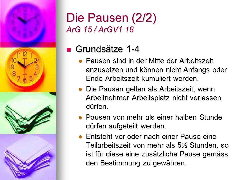Die Pausen (2/2) ArG 15 / ArGV1 18 Grundsätze 1-4 Grundsätze 1-4 Pausen sind in der Mitte der Arbeitszeit anzusetzen und können nicht Anfangs oder End