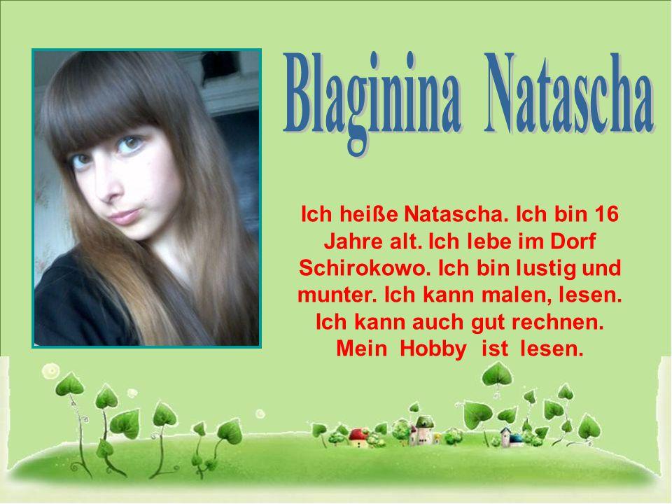 Ich heiße Natascha. Ich bin 16 Jahre alt. Ich lebe im Dorf Schirokowo. Ich bin lustig und munter. Ich kann malen, lesen. Ich kann auch gut rechnen. Me