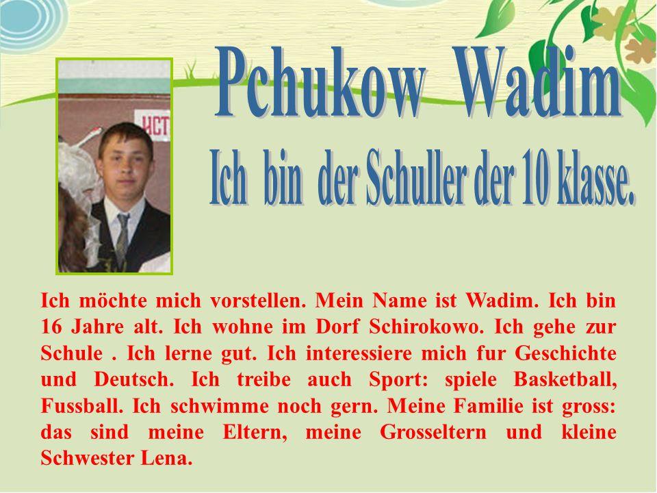 Ich möchte mich vorstellen. Mein Name ist Wadim. Ich bin 16 Jahre alt. Ich wohne im Dorf Schirokowo. Ich gehe zur Schule. Ich lerne gut. Ich interessi