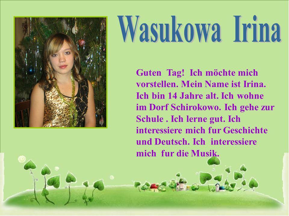 Guten Tag! Ich möchte mich vorstellen. Mein Name ist Irina. Ich bin 14 Jahre alt. Ich wohne im Dorf Schirokowo. Ich gehe zur Schule. Ich lerne gut. Ic