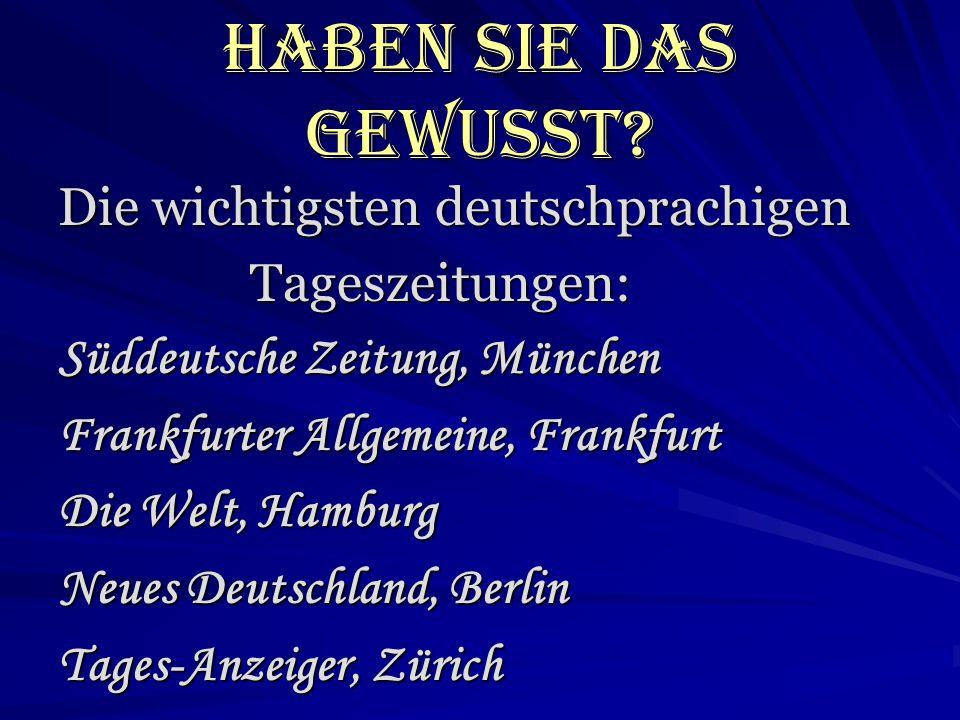Haben Sie das gewusst? Die wichtigsten deutschprachigen Tageszeitungen: Tageszeitungen: Süddeutsche Zeitung, München Frankfurter Allgemeine, Frankfurt
