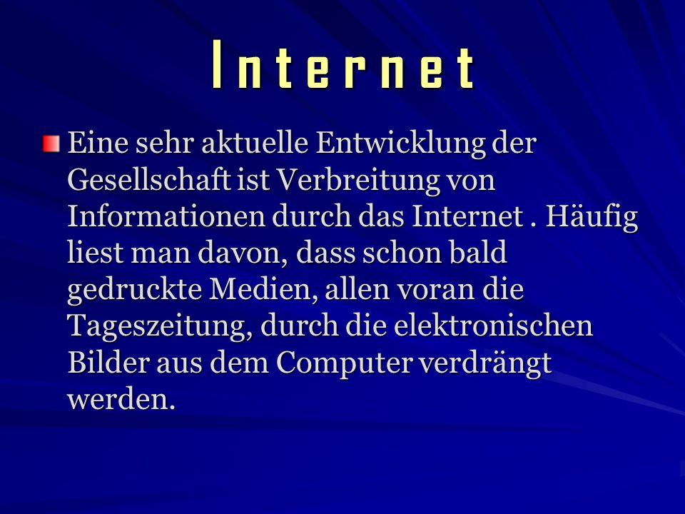 I n t e r n e t Eine sehr aktuelle Entwicklung der Gesellschaft ist Verbreitung von Informationen durch das Internet. Häufig liest man davon, dass sch