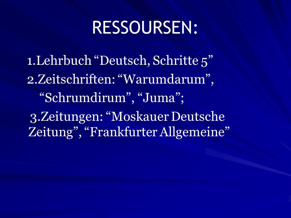 RESSOURSEN: 1.Lehrbuch Deutsch, Schritte 5 2.Zeitschriften: Warumdarum, Schrumdirum, Juma; 3.Zeitungen: Moskauer Deutsche Zeitung, Frankfurter Allgeme