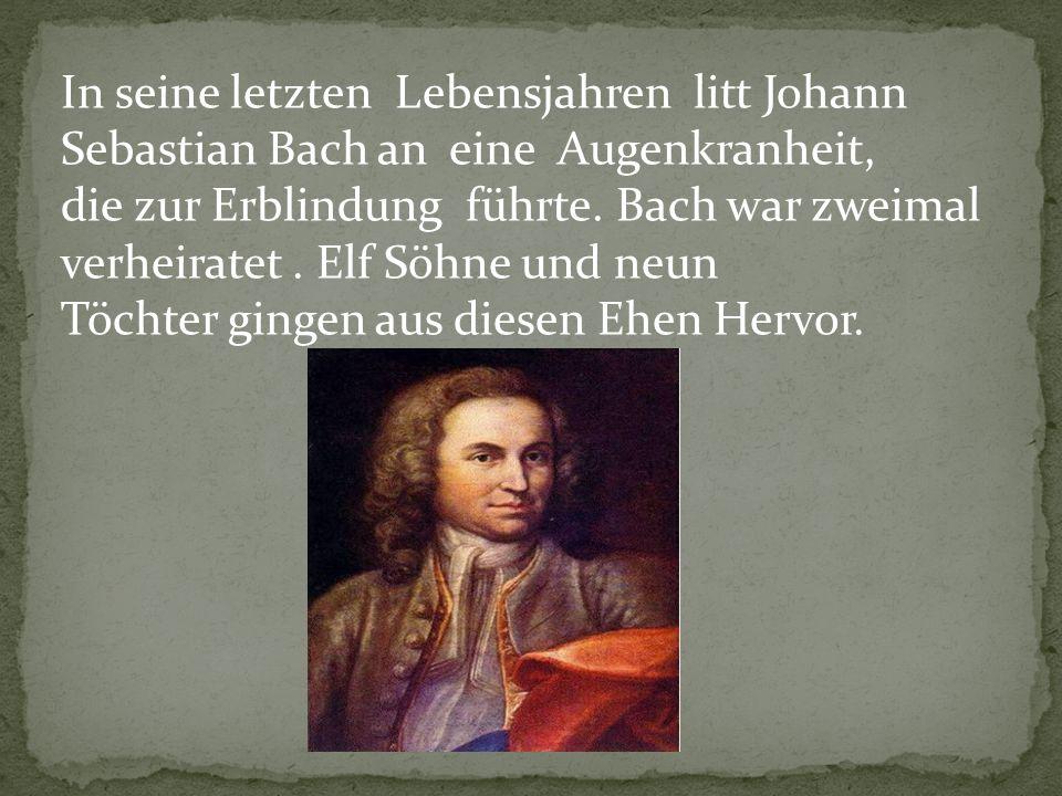 In seine letzten Lebensjahren litt Johann Sebastian Bach an eine Augenkranheit, die zur Erblindung führte. Bach war zweimal verheiratet. Elf Söhne und