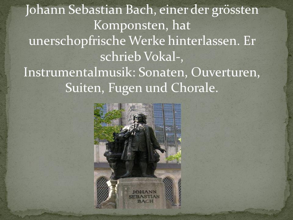 Johann Sebastian Bach, einer der grössten Komponsten, hat unerschopfrische Werke hinterlassen. Er schrieb Vokal-, Instrumentalmusik: Sonaten, Ouvertur