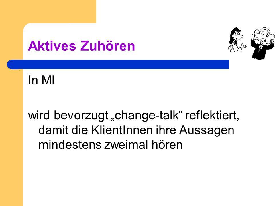 Aktives Zuhören In MI wird bevorzugt change-talk reflektiert, damit die KlientInnen ihre Aussagen mindestens zweimal hören