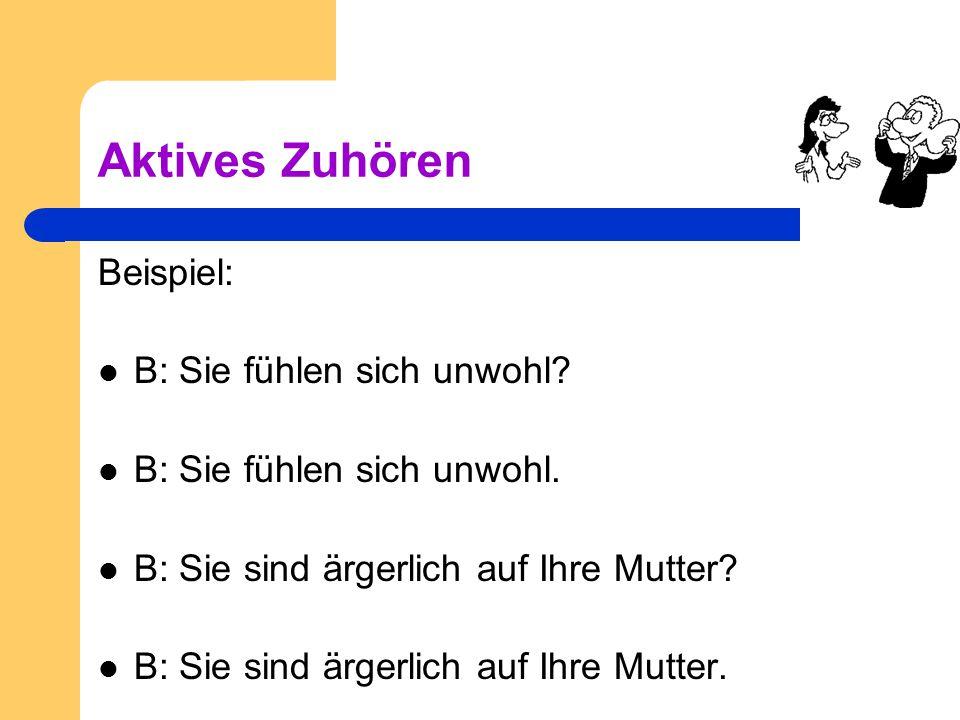 Aktives Zuhören Beispiel: B: Sie fühlen sich unwohl? B: Sie fühlen sich unwohl. B: Sie sind ärgerlich auf Ihre Mutter? B: Sie sind ärgerlich auf Ihre