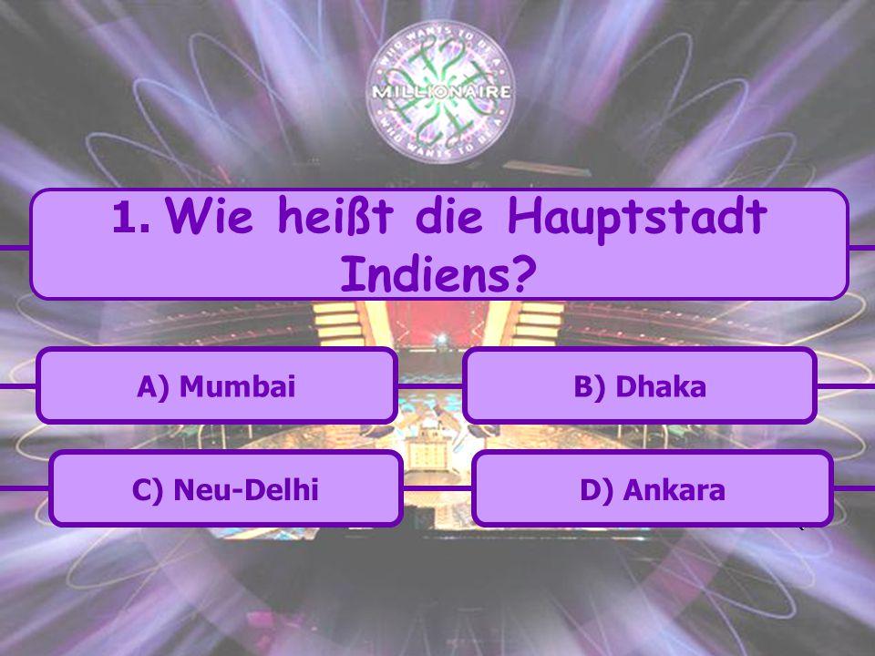 C) Neu-Delhi B) DhakaA) Mumbai D) Ankara 1. Wie heißt die Hauptstadt Indiens?